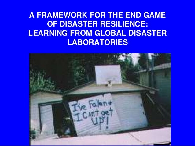 A FRAMEWORK FOR THE END GAME OF DISASTER RESILIENCE:  LEARNING FROM GLOBAL DISASTER LABORATORIES