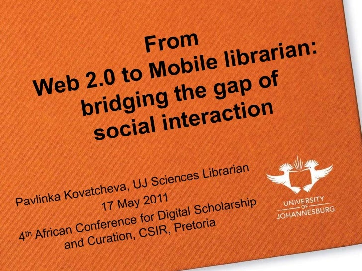 From Web 2.0 to Mobile librarian: bridging the gap of social interaction<br />Pavlinka Kovatcheva, UJ Sciences Librarian<b...