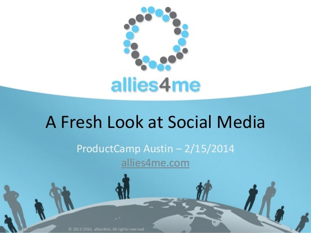 A Fresh Look at Social Media ProductCamp Austin – 2/15/2014 allies4me.com  2/17/2014  © 2012-2014, allies4me, All rights r...