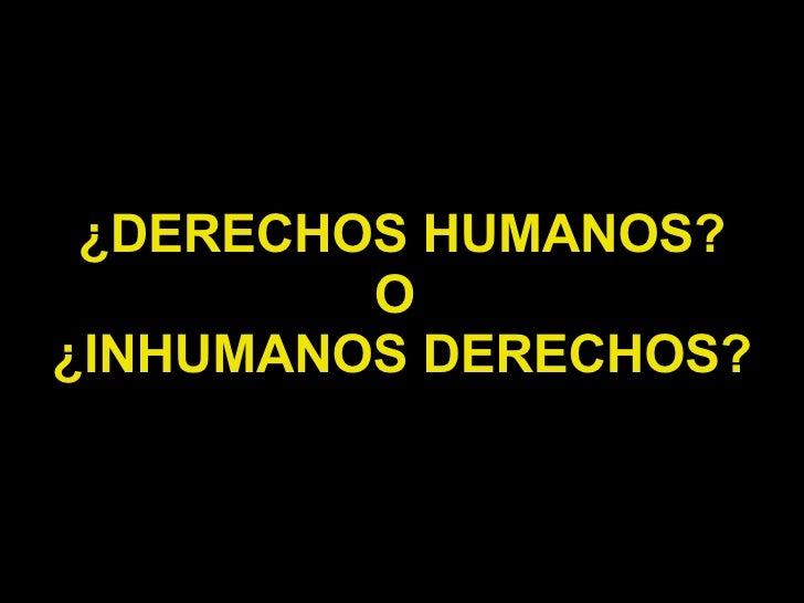 ¿DERECHOS HUMANOS? O  ¿INHUMANOS DERECHOS?