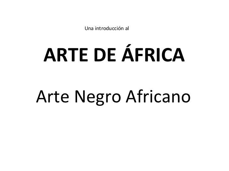 Arte Negro Africano ARTE DE ÁFRICA Una introducción al