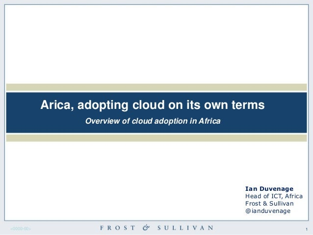 1<0000-00> Arica, adopting cloud on its own terms Overview of cloud adoption in Africa Ian Duvenage Head of ICT, Africa Fr...
