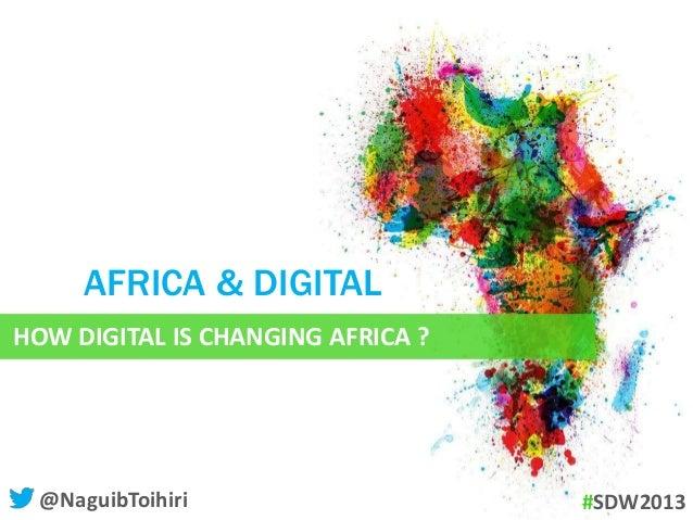 HOW DIGITAL IS CHANGING AFRICA ? AFRICA & DIGITAL @NaguibToihiri #SDW2013 @WebmarketingCOM