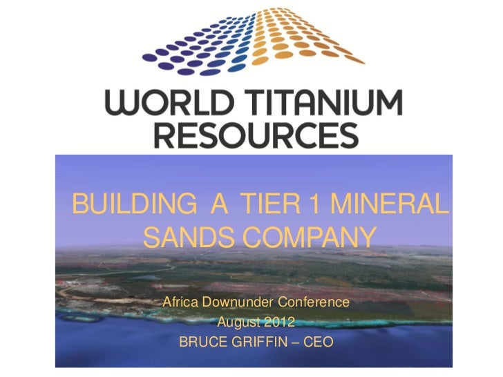 BUILDING A TIER 1 MINERAL     SANDS COMPANY      Africa Downunder Conference               August 2012         BRUCE GRIFF...