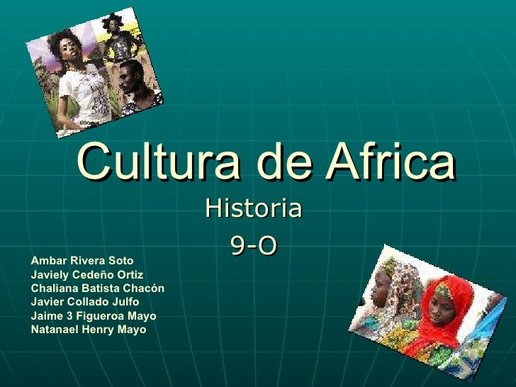 Cultura de Africa Historia 9-O Ambar Rivera Soto Javiely Cedeño Ortiz Chaliana Batista Chacón  Javier Collado Julfo  Jaime...