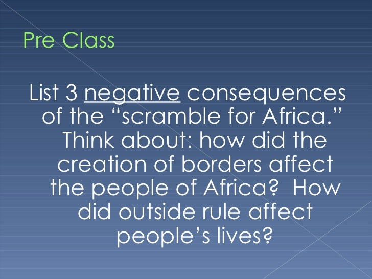 "Pre Class <ul><li>List 3  negative  consequences of the ""scramble for Africa.""  Think about: how did the creation of borde..."