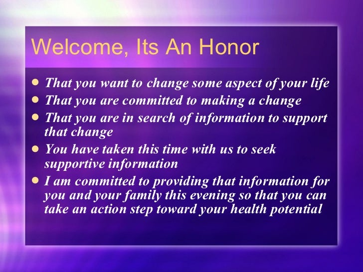 Welcome, Its An Honor <ul><li>That you want to change some aspect of your life </li></ul><ul><li>That you are committed to...