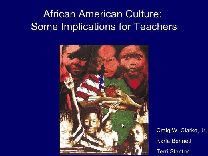 African American Culture:  Some Implications for Teachers Craig W. Clarke, Jr. Karla Bennett Terri Stanton