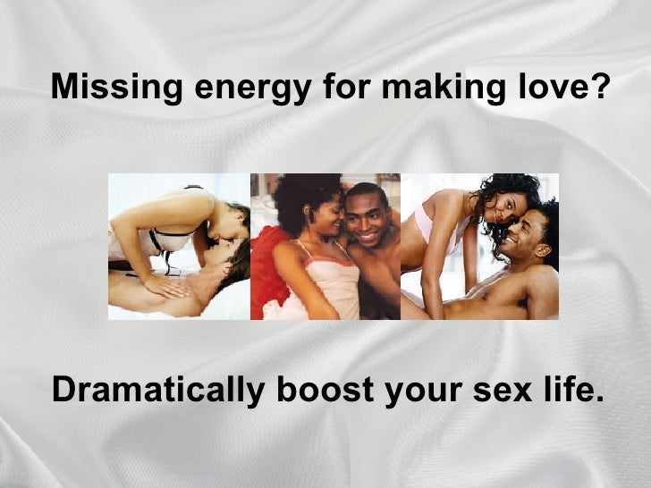 Missing energy for making love? Dramatically boost your sex life.