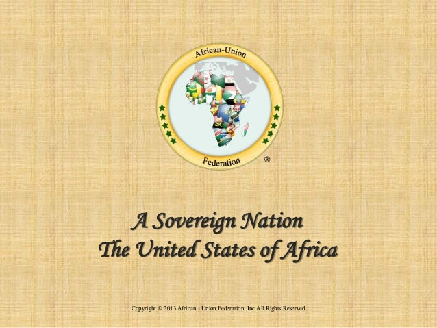 A Sovereign Nation The United States of Africa Copyright © 2013 African - Union Federation, Inc All Rights Reserved