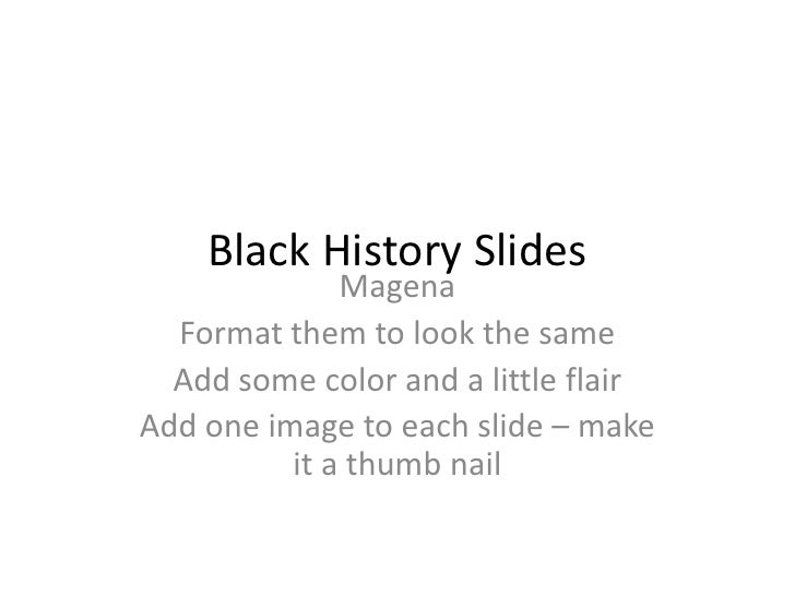 Black History Slides<br />Magena<br />Format them to look the same<br />Add some color and a little flair<br />Add one ima...