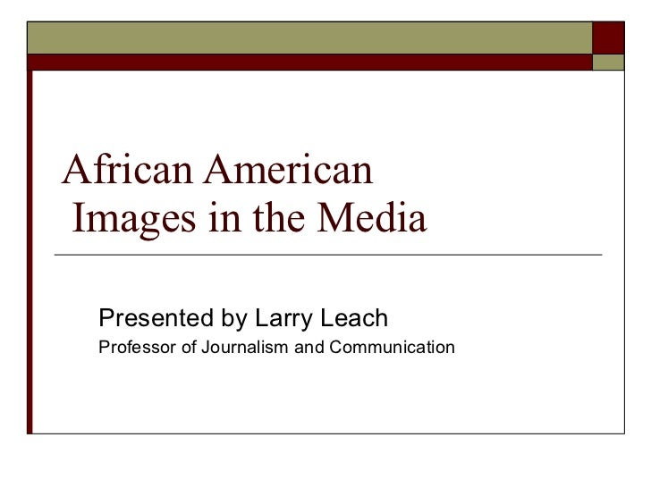 African American  Images in the Media Presented by Larry Leach Professor of Journalism and Communication