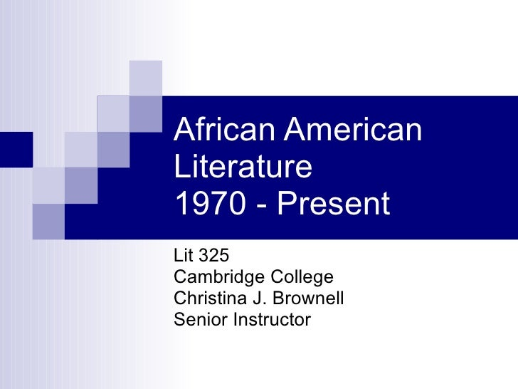 African American Literature  1970 - Present Lit 325 Cambridge College Christina J. Brownell Senior Instructor