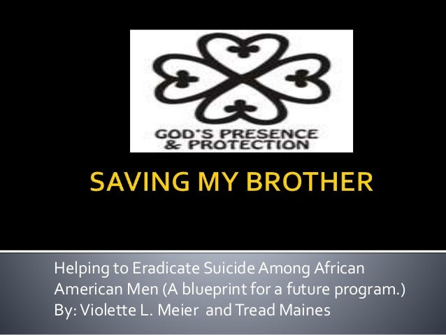 Helping to Eradicate Suicide Among African American Men (A blueprint for a future program.) By:Violette L. Meier andTread ...