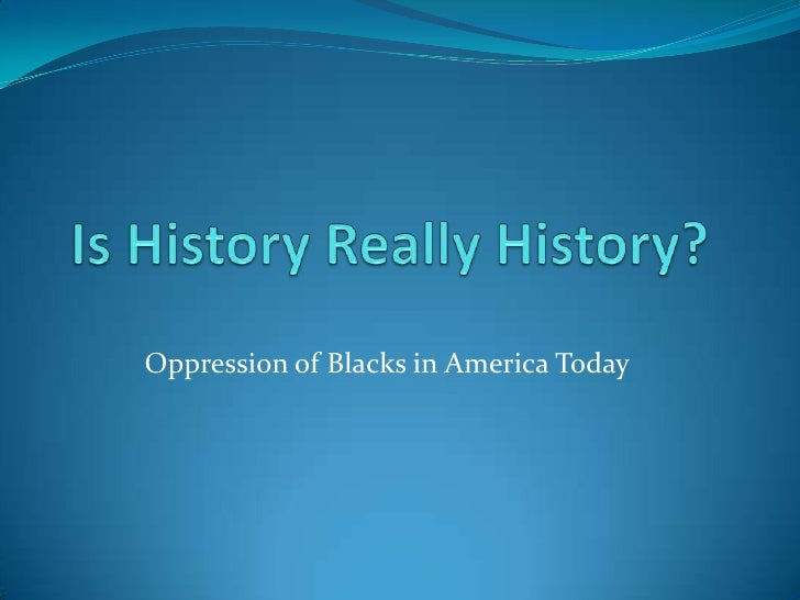 Is History Really History?<br />Oppression of Blacks in America Today<br />