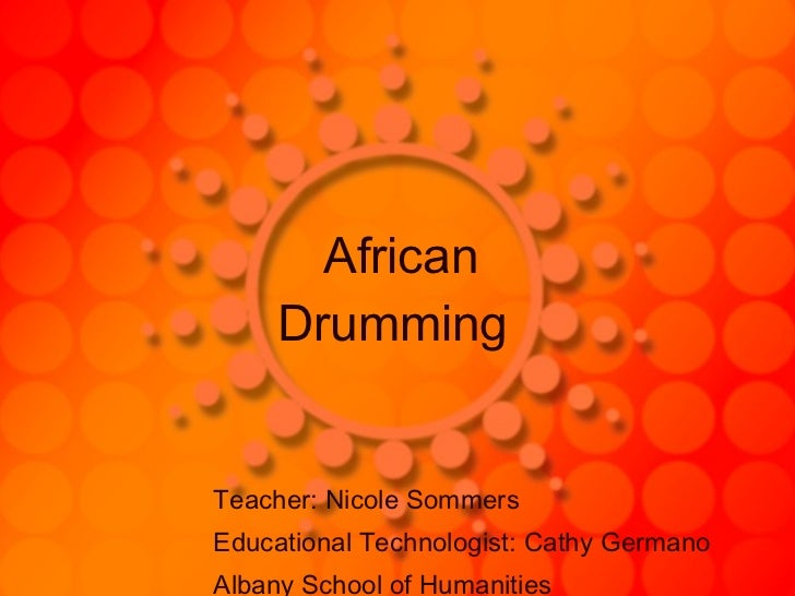 African   Drumming   Teacher: Nicole Sommers  Educational Technologist: Cathy Germano Albany School of Humanities
