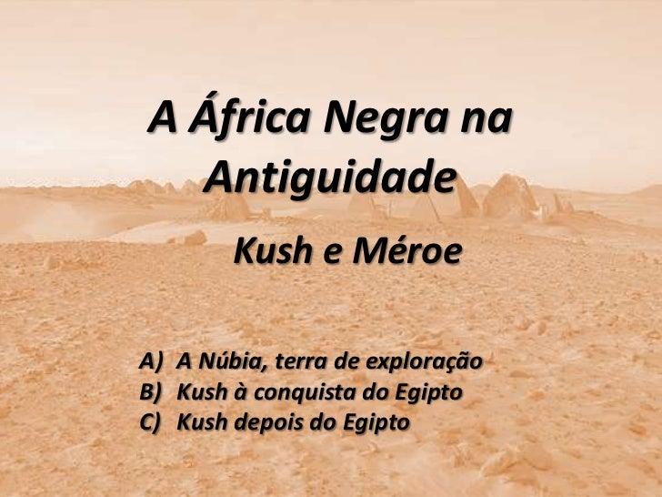 A África Negra na  Antiguidade        Kush e MéroeA) A Núbia, terra de exploraçãoB) Kush à conquista do EgiptoC) Kush depo...
