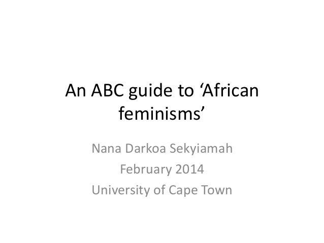 An ABC guide to 'African feminisms' Nana Darkoa Sekyiamah February 2014 University of Cape Town