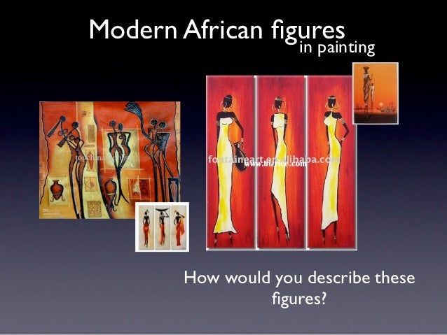 Modern African figures                 in painting         How would you describe these                  figures?