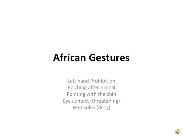 African Gestures<br />Left hand Prohibition<br />Belching after a meal<br />Pointing with the chin<br />Eye contact (threa...