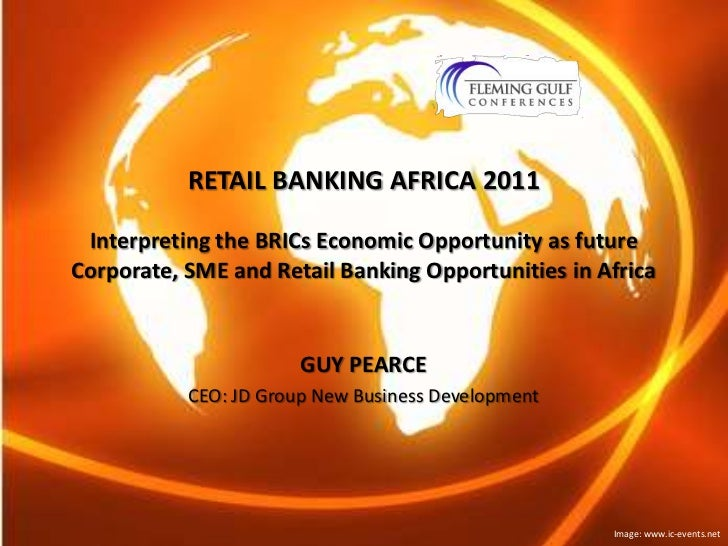 RETAIL BANKING AFRICA 2011Interpreting the BRICs Economic Opportunity as future Corporate, SME and Retail Banking Opportun...