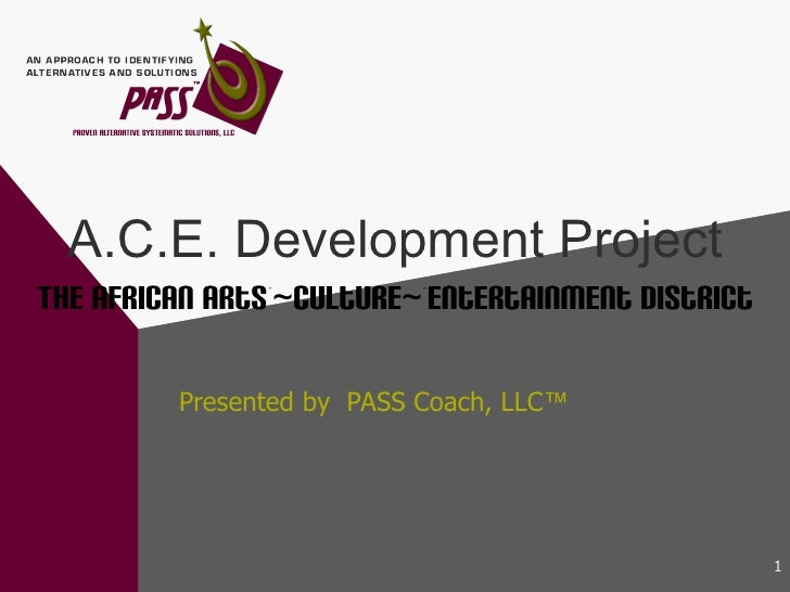 A.C.E. Development Project The African Arts ~ ~ Culture ~ ~Entertainment District Presented by  PASS Coach, LLC ™
