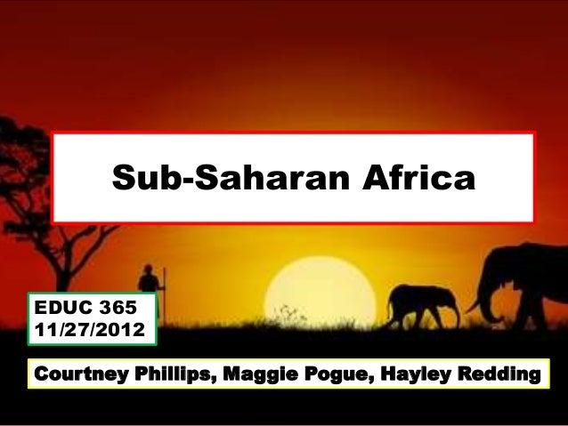 Sub-Saharan AfricaEDUC 36511/27/2012Courtney Phillips, Maggie Pogue, Hayley Redding