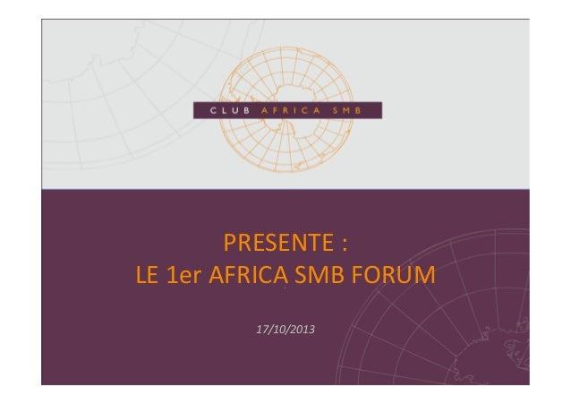 PRESENTE  :     LE  1er  AFRICA  SMB  FORUM   17/10/2013