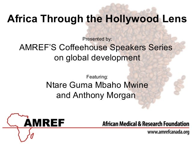 Africa Through the Hollywood Lens Presented by: AMREF'S Coffeehouse Speakers Series on global development Featuring: Ntare...