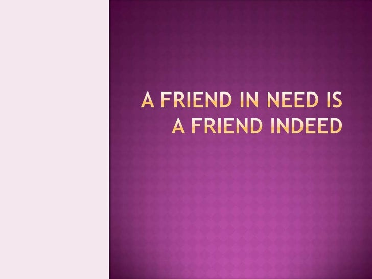 a friend in need is a friend indeed essay This service providers offer you good quality essays written by professional essay writers friends or relatives who have children may experience friend in need is a friend indeed, essay for class 4, 5, 6, 7, 8, 9, 10, 11 and good friends always support in our difficulties for whom it is not necessary.
