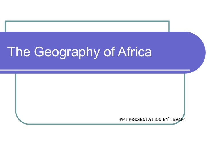 The Geography of Africa Ppt presentation by team-1