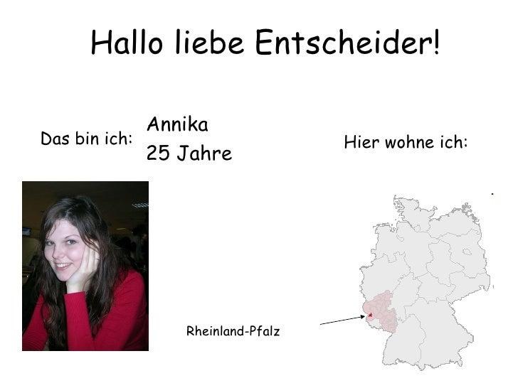 Hier wohne ich: Rheinland-Pfalz Hallo liebe Entscheider! Das bin ich: Annika 25 Jahre
