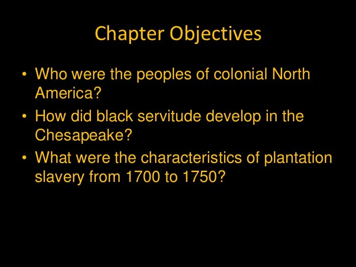 Chapter Objectives• Who were the peoples of colonial North  America?• How did black servitude develop in the  Chesapeake?•...