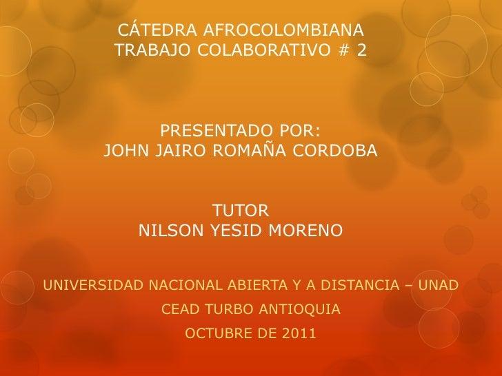 CÁTEDRA AFROCOLOMBIANA        TRABAJO COLABORATIVO # 2             PRESENTADO POR:       JOHN JAIRO ROMAÑA CORDOBA        ...
