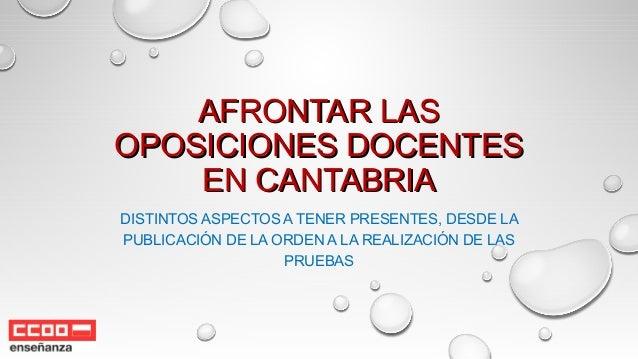 AFRONTAR LASAFRONTAR LAS OPOSICIONES DOCENTESOPOSICIONES DOCENTES EN CANTABRIAEN CANTABRIA DISTINTOS ASPECTOS A TENER PRES...