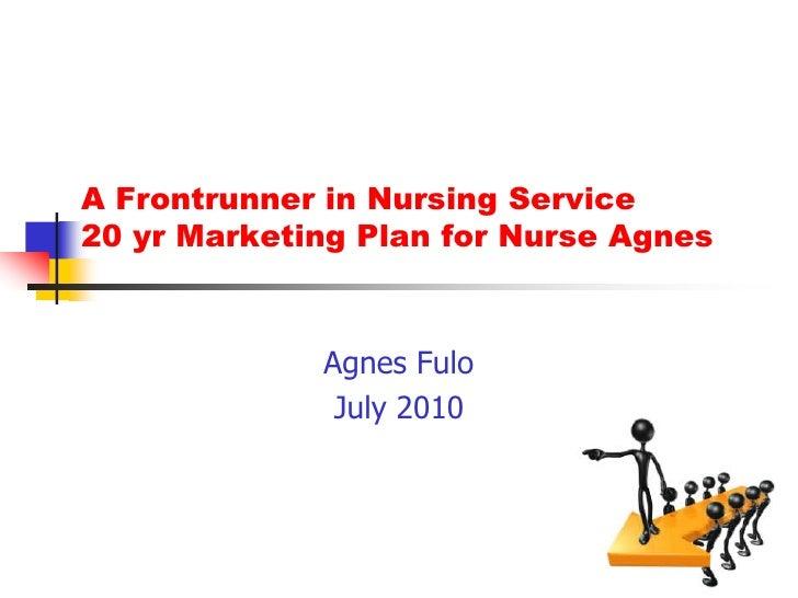 A Frontrunner in Nursing Service20 yr Marketing Plan for Nurse Agnes<br />Agnes Fulo<br />July 2010<br />