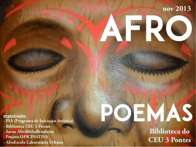 AFRO POEMAS nov 2013 organização: - PIÁ (Programa de Iniciação Artística) - Biblioteca CEU 3 Pontes - Sarau AfroBiblioBras...