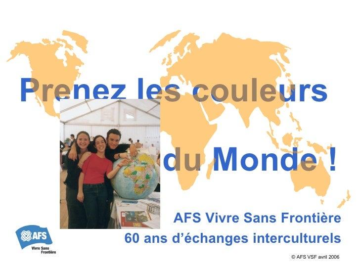Prenez les couleurs  du Monde ! AFS Vivre Sans Frontière 60 ans d'échanges interculturels © AFS VSF  avril 2006