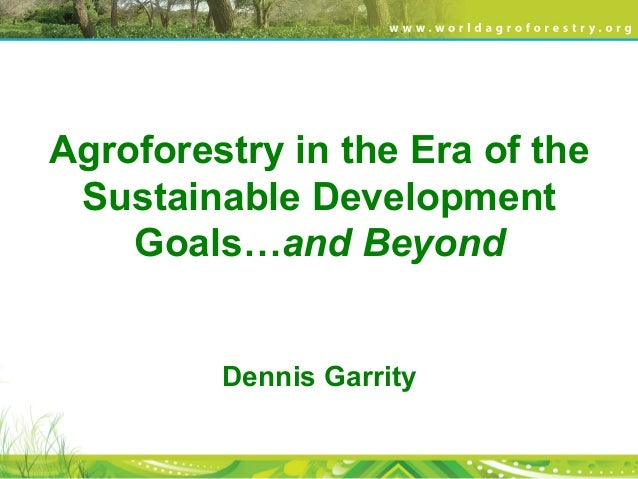 Agroforestry in the Era of the Sustainable Development Goals…and Beyond Dennis Garrity