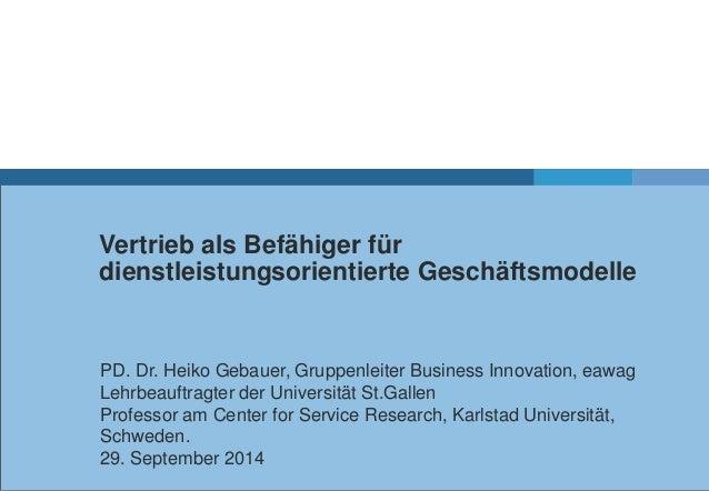 Vertrieb als Befähiger für  dienstleistungsorientierte Geschäftsmodelle  PD. Dr. Heiko Gebauer, Gruppenleiter Business Inn...