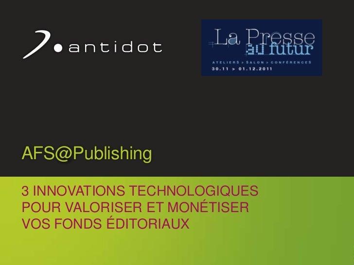 AFS@Publishing     3 INNOVATIONS TECHNOLOGIQUES     POUR VALORISER ET MONÉTISER     VOS FONDS ÉDITORIAUX                  ...