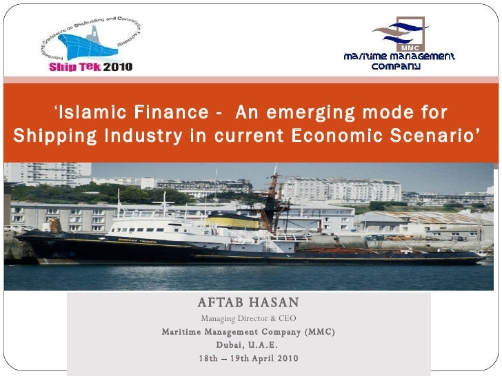 AFTAB HASAN Managing Director & CEO Maritime Management Company (MMC) Dubai, U.A.E.  18th – 19th April 2010 ' Islamic Fina...