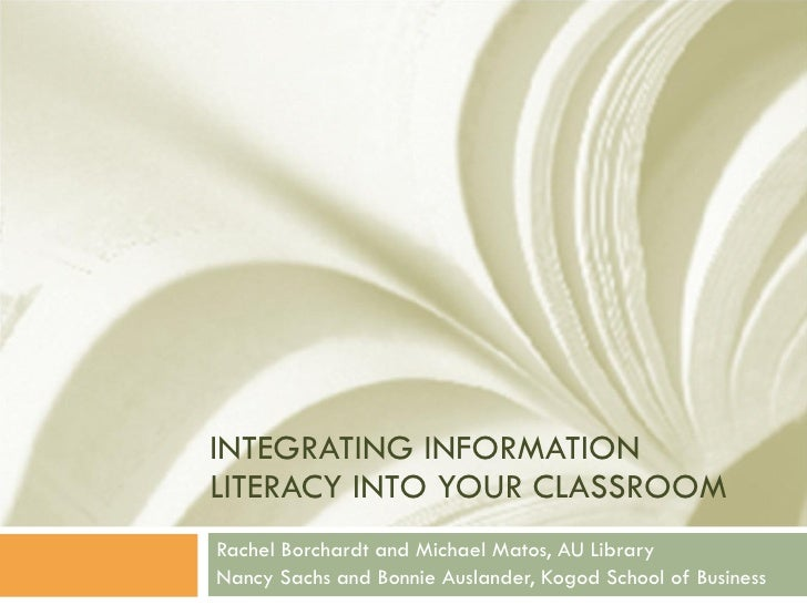 INTEGRATING INFORMATION LITERACY INTO YOUR CLASSROOM Rachel Borchardt and Michael Matos, AU Library Nancy Sachs and Bonnie...