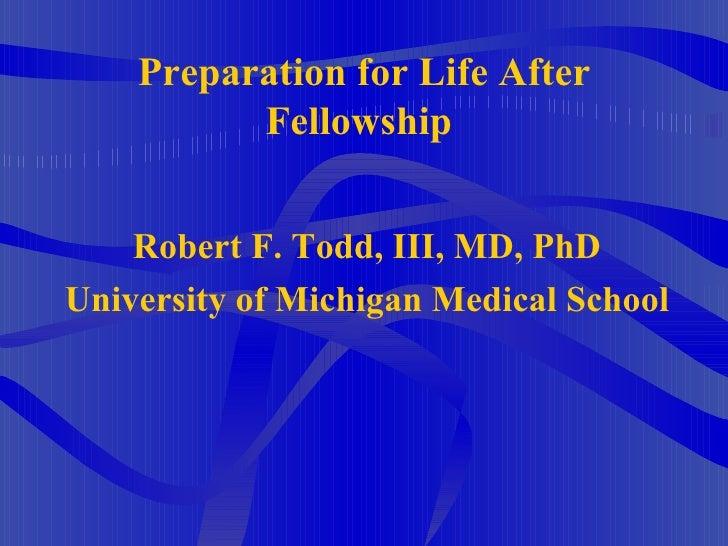 Preparation for Life After Fellowship  <ul><li>Robert F. Todd, III, MD, PhD </li></ul><ul><li>University of Michigan Medic...