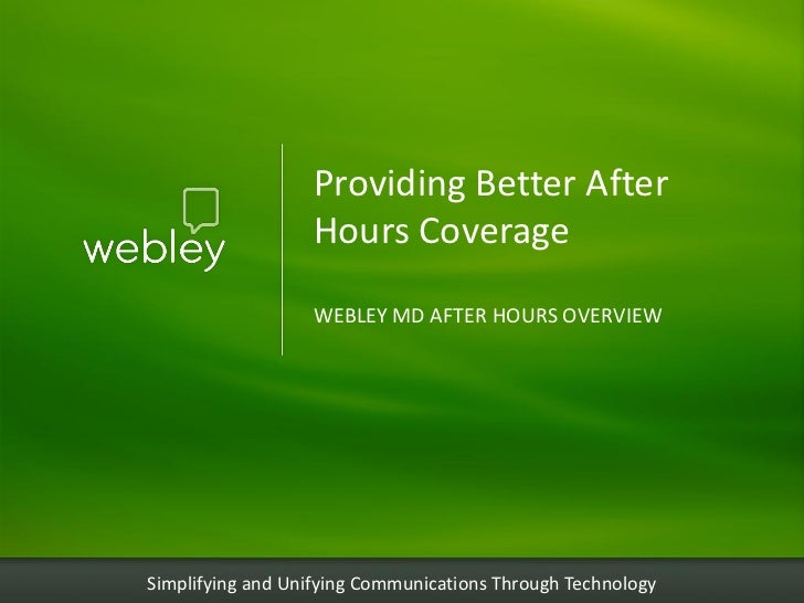 Providing Better After                  Hours Coverage                  WEBLEY MD AFTER HOURS OVERVIEWSimplifying and Unif...