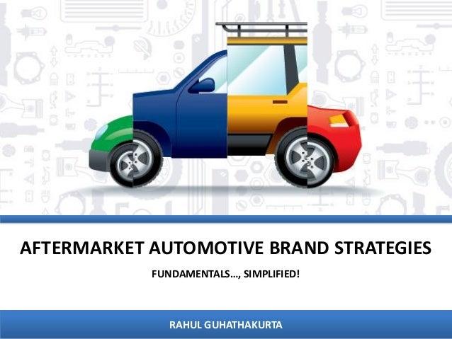 AFTERMARKET AUTOMOTIVE BRAND STRATEGIES FUNDAMENTALS…, SIMPLIFIED!  RAHUL GUHATHAKURTA