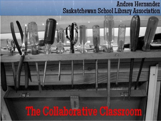 Andrea Hernandez        Saskatchewan School Library AssociationThe Collaborative Classroom