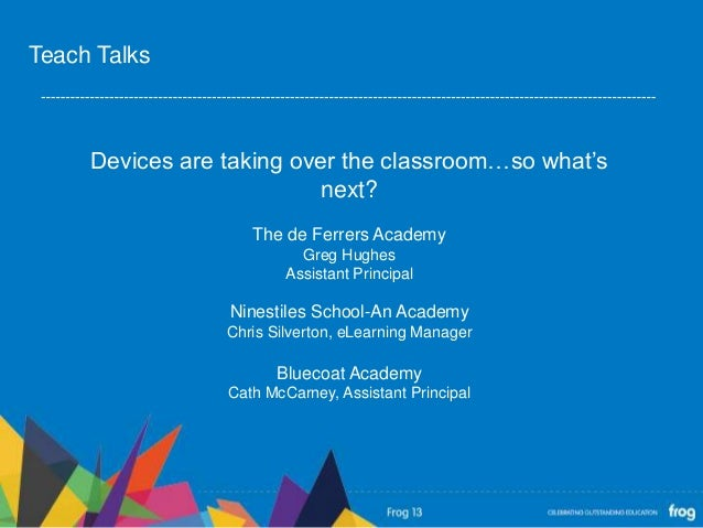 Devices are taking over the classroom…so what'snext?The de Ferrers AcademyGreg HughesAssistant PrincipalNinestiles School-...