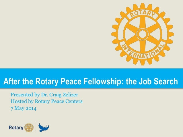 After the Rotary Peace Fellowship: the Job Search Presented by Dr. Craig Zelizer Hosted by Rotary Peace Centers 7 May 2014
