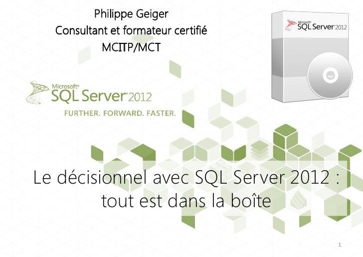 Philippe Geiger  Consultant et formateur certifié           MCITP/MCTLe décisionnel avec SQL Server 2012 :         tout es...